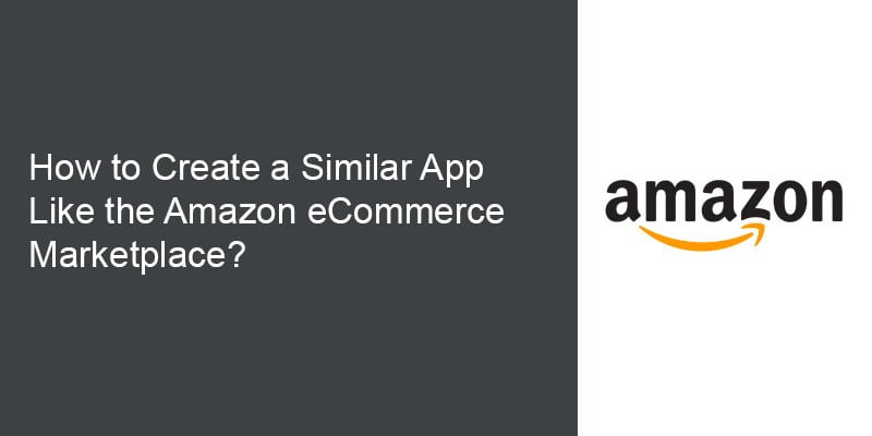 How to Create a Similar App with Impeccable Features Like the Amazon eCommerce Marketplace
